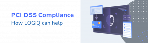 How LOGIQ helps with PCI DSS compliance